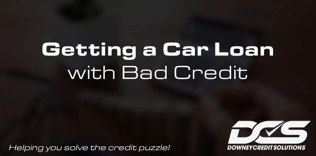 Getting a Car Loan with Bad Credit | Downey Credit Solutions