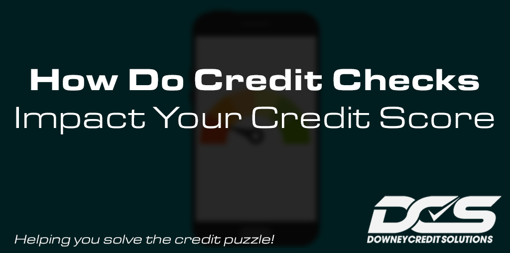 How Do Credit Checks Impact Your Score | Downey Credit Solutions